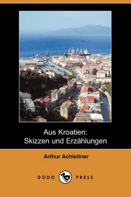 Aus Kroatien: Skizzen Und Erzahlungen (Dodo Press) (Paperback)