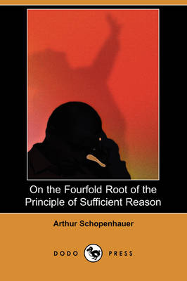 On the Fourfold Root of the Principle of Sufficient Reason (Dodo Press) (Paperback)