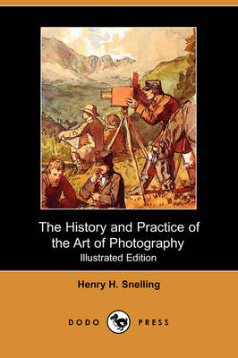 The History and Practice of the Art of Photography; Or, the Production of Pictures Through the Agency of Light (Illustrated Edition) (Dodo Press) (Paperback)
