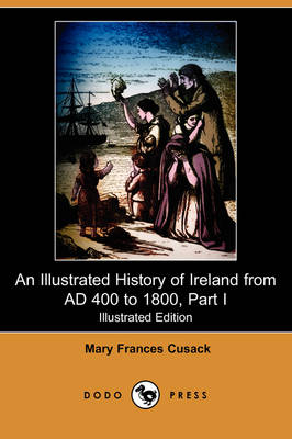 An Illustrated History of Ireland from Ad 400 to 1800, Part I (Illustrated Edition) (Dodo Press) (Paperback)