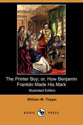 The Printer Boy; Or, How Benjamin Franklin Made His Mark (Illustrated Edition) (Dodo Press) (Paperback)