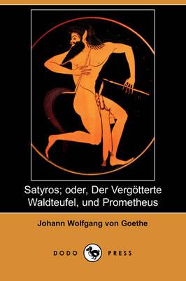 Satyros; Oder, Der Vergatterte Waldteufel, Und Prometheus (Dodo Press) (Paperback)