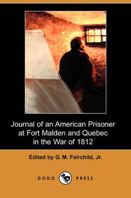 Journal of an American Prisoner at Fort Malden and Quebec in the War of 1812 (Dodo Press) (Paperback)