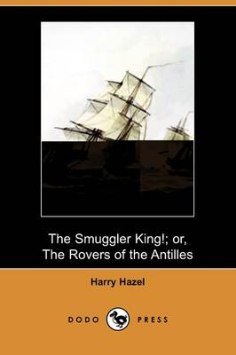 The Smuggler King!; Or, the Rovers of the Antilles (Dodo Press) (Paperback)