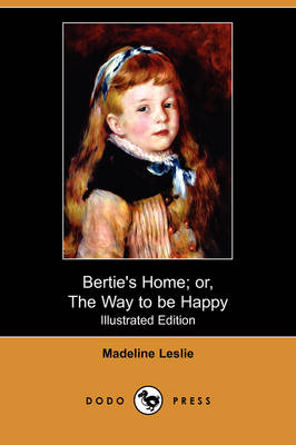 Bertie's Home; Or, the Way to Be Happy (Illustrated Edition) (Dodo Press) (Paperback)