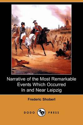 Narrative of the Most Remarkable Events Which Occurred in and Near Leipzig (Dodo Press) (Paperback)