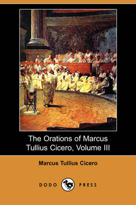 The Orations of Marcus Tullius Cicero, Volume III (Dodo Press) (Paperback)