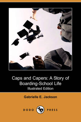 Caps and Capers: A Story of Boarding-School Life (Illustrated Edition) (Dodo Press) (Paperback)