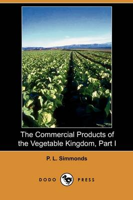 The Commercial Products of the Vegetable Kingdom, Part I (Dodo Press) (Paperback)