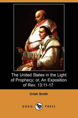 The United States in the Light of Prophecy; Or, an Exposition of REV. 13: 11-17 (Dodo Press) (Paperback)