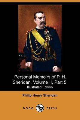 Personal Memoirs of P. H. Sheridan, Volume II, Part 5 (Illustrated Edition) (Dodo Press) (Paperback)