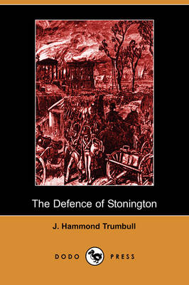 The Defence of Stonington (Connecticut) Against a British Squadron, August 9th to 12th, 1814 (Dodo Press) (Paperback)