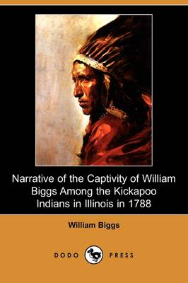 Narrative of the Captivity of William Biggs Among the Kickapoo Indians in Illinois in 1788 (Dodo Press) (Paperback)