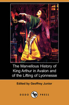 The Marvellous History of King Arthur in Avalon and of the Lifting of Lyonnesse (Dodo Press) (Paperback)