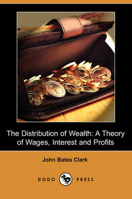 The Distribution of Wealth: A Theory of Wages, Interest and Profits (Dodo Press) (Paperback)