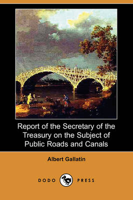 Report of the Secretary of the Treasury on the Subject of Public Roads and Canals (Dodo Press) (Paperback)