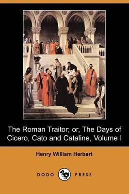 The Roman Traitor; Or, the Days of Cicero, Cato and Cataline: A True Tale of the Republic, Volume I (Dodo Press) (Paperback)