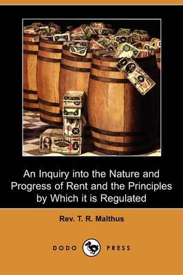 An Inquiry Into the Nature and Progress of Rent and the Principles by Which It Is Regulated (Dodo Press) (Paperback)