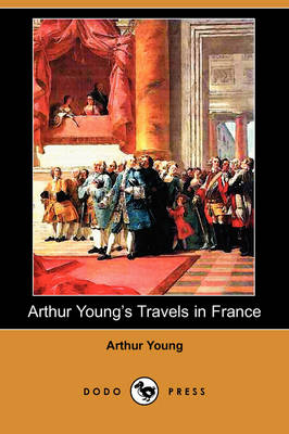 Arthur Young's Travels in France During the Years 1787, 1788, 1789 (Dodo Press) (Paperback)