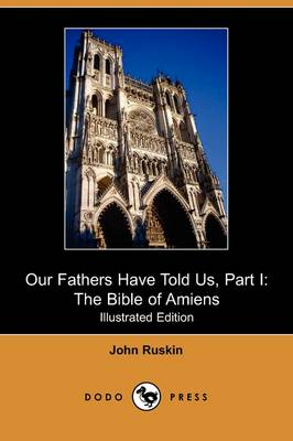Our Fathers Have Told Us, Part I: The Bible of Amiens (Illustrated Edition) (Dodo Press) (Paperback)