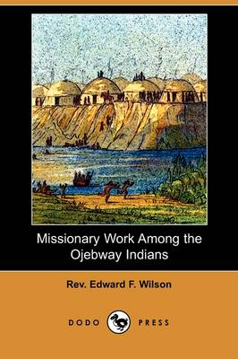 Missionary Work Among the Ojebway Indians (Dodo Press) (Paperback)