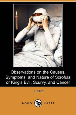 Observations on the Causes, Symptoms, and Nature of Scrofula or King's Evil, Scurvy, and Cancer (Dodo Press) (Paperback)