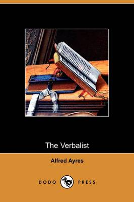 The Verbalist: A Manual Devoted to Brief Discussions of the Right and the Wrong Use of Words (Dodo Press) (Paperback)