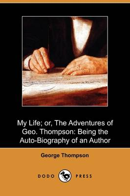 My Life; Or, the Adventures of Geo. Thompson: Being the Auto-Biography of an Author (Dodo Press) (Paperback)