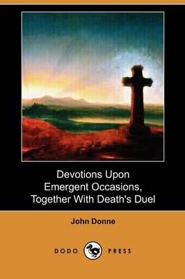 Devotions Upon Emergent Occasions, Together with Death's Duel (Dodo Press) (Paperback)