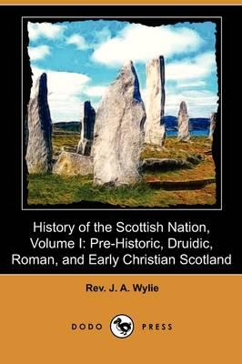 History of the Scottish Nation, Volume I: Pre-Historic, Druidic, Roman, and Early Christian Scotland (Dodo Press) (Paperback)