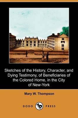 Sketches of the History, Character, and Dying Testimony, of Beneficiaries of the Colored Home, in the City of New-York (Dodo Press) (Paperback)