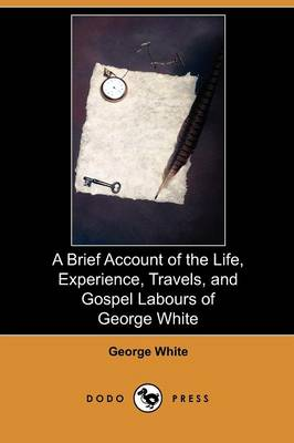 A Brief Account of the Life, Experience, Travels, and Gospel Labours of George White (Dodo Press) (Paperback)