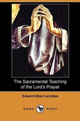 The Sacramental Teaching of the Lord's Prayer (Dodo Press) (Paperback)