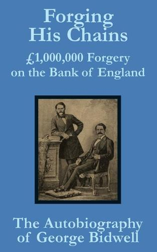 Forging His Chains: 1,000,000 Forgery on the Bank of England -- The Autobiography of George Bidwell (Paperback)