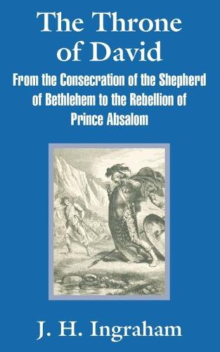 The Throne of David: From the Consecration of the Shepherd of Bethlehem to the Rebellion of Prince Absalom (Paperback)