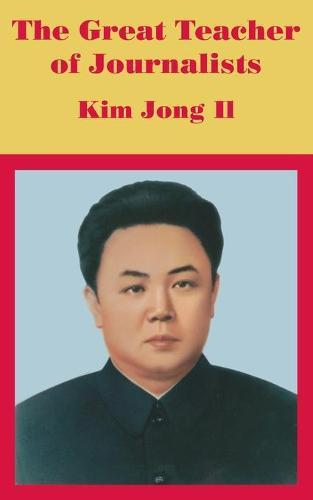 The Great Teacher of Journalists: Kim Jong Il (Paperback)