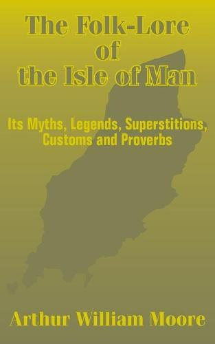 The Folk-Lore of the Isle of Man: Its Myths, Legends, Superstitions, Customs and Proverbs (Paperback)