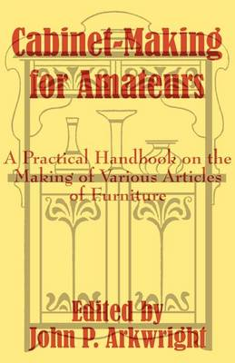 Cabinet-Making for Amateurs: A Practical Handbook on the Making of Various Articles of Furniture (Paperback)