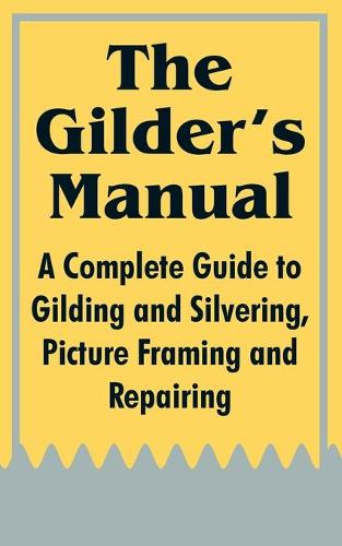 The Gilder's Manual: A Complete Guide to Gilding and Silvering, Picture Framing and Repairing (Paperback)