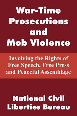 War-Time Prosecutions and Mob Violence: Involving the Rights of Free Speech, Free Press and Peaceful Assemblage (Paperback)