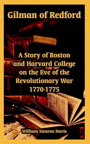 Gilman of Redford: A Story of Boston and Harvard College on the Eve of the Revolutionary War 1770-1775 (Paperback)