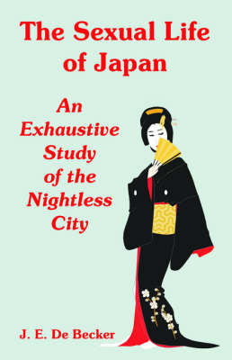 The Sexual Life of Japan: An Exhaustive Study of the Nightless City (Paperback)