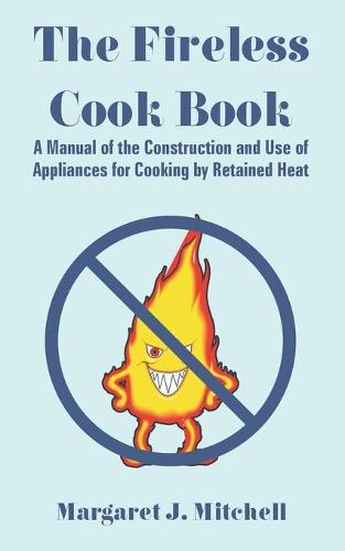 The Fireless Cook Book: A Manual of the Construction and Use of Appliances for Cooking by Retained Heat (Paperback)