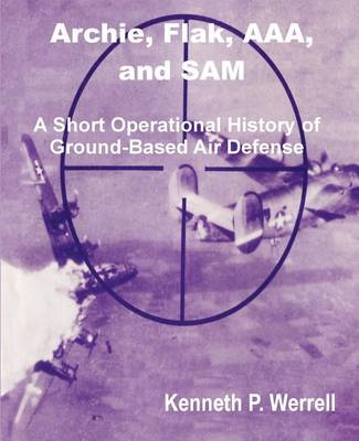 Archie, Flak, AAA, and Sam: A Short Operational History of Ground-Based Air Defense (Paperback)