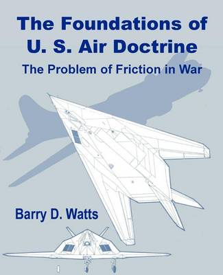 The Foundations of Us Air Doctrine: The Problem of Friction in War (Paperback)