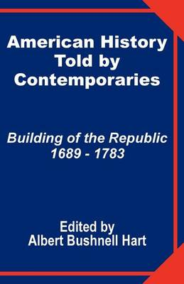 American History Told by Contemporaries: Building of the Republic 1689 - 1783 (Paperback)
