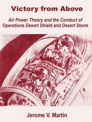 Victory from Above: Air Power Theory and the Conduct of Operations Desert Shield and Desert Storm (Paperback)