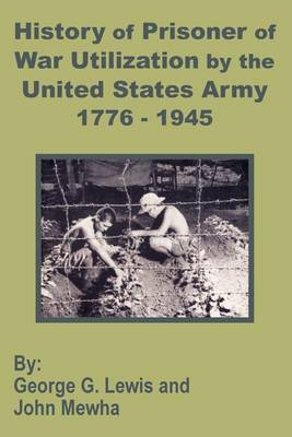History of Prisoner of War Utilization by the United States Army 1776 - 1945 (Paperback)