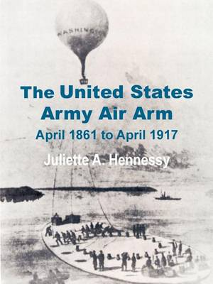 The United States Army Air Arm: April 1861 to April 1917 (Paperback)