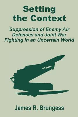 Setting the Context: Suppression of Enemy Air Defenses and Joint War Fighting in an Uncertain World (Paperback)
